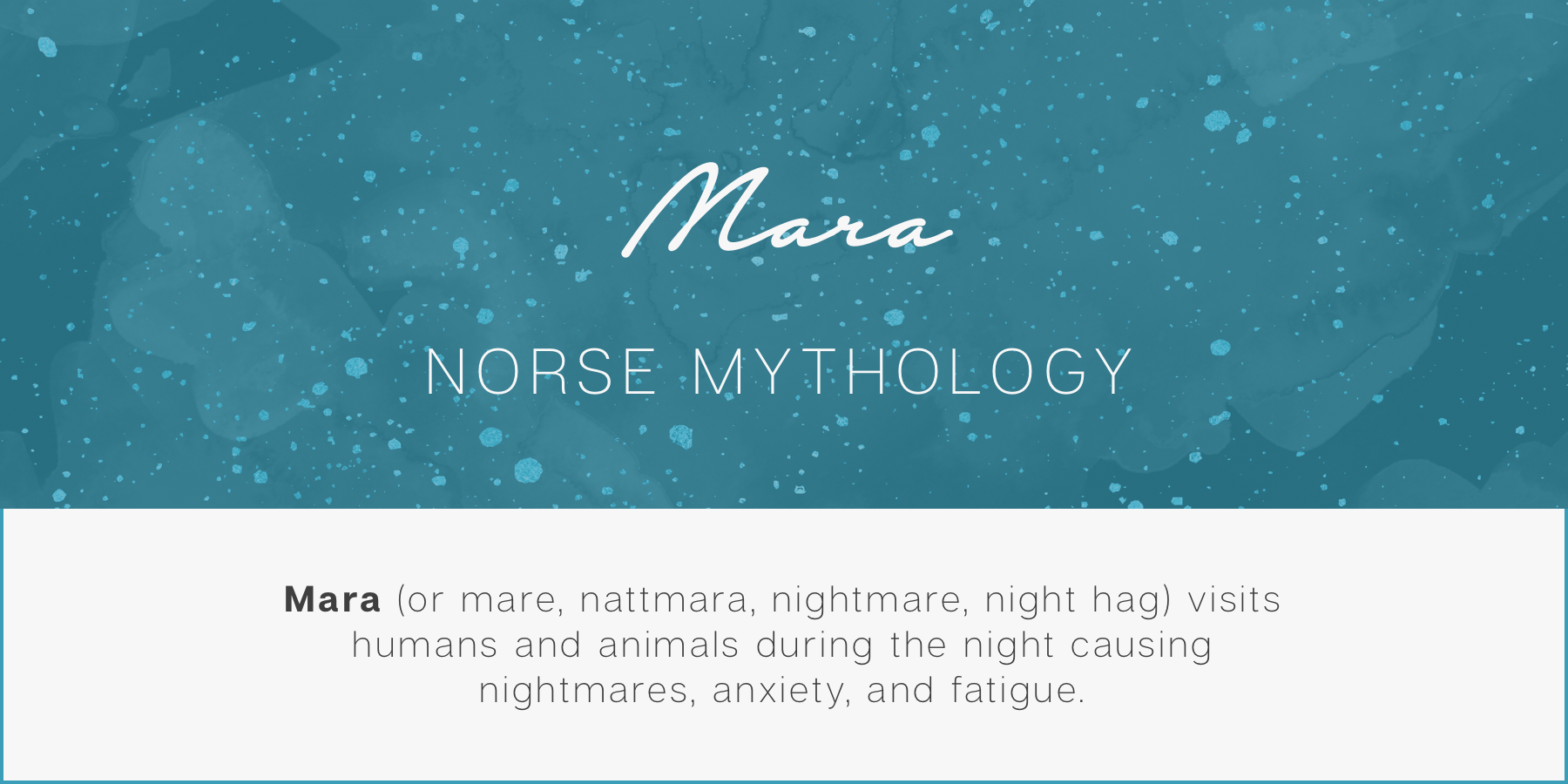 Mara (Nordic folklore) - Mara (or mare, nattmara, nightmare) visits humans and animals during the night bringing nightmares, anxiety, and fatigue with them.